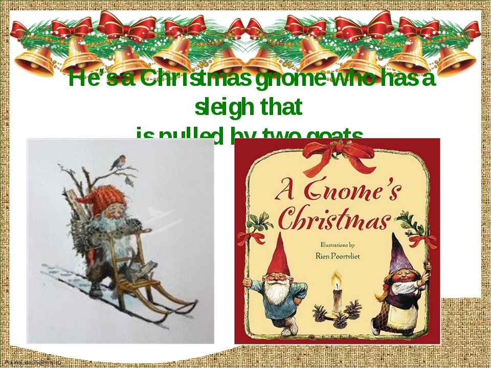 He's a Christmas gnome who has a sleigh that is pulled by two goats. FokinaLi...