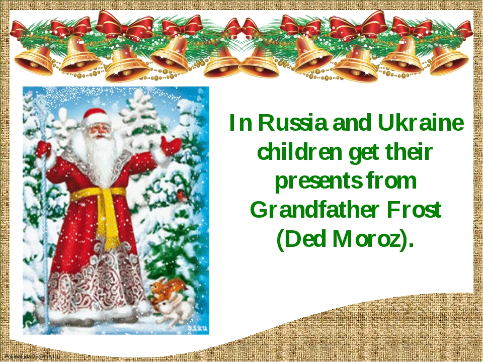 In Russia and Ukraine children get their presents from Grandfather Frost (Ded...