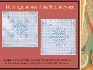 Исследование и выбор рисунка Вывод: я буду вышивать скромную вышивку под букв