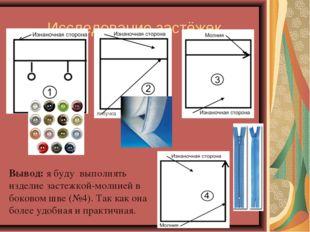 Исследование застёжек Вывод: я буду выполнять изделие застежкой-молнией в бок