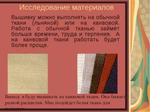Исследование материалов Вышивку можно выполнять на обычной ткани (льняной) и