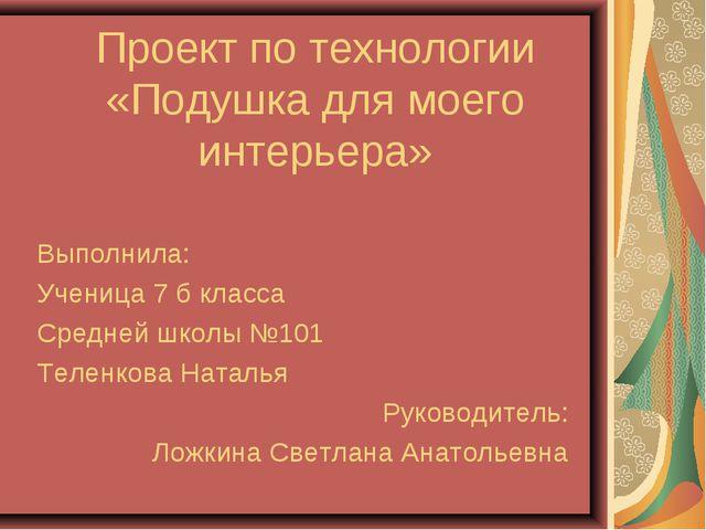 Проект по технологии «Подушка для моего интерьера» Выполнила: Ученица 7 б кла...