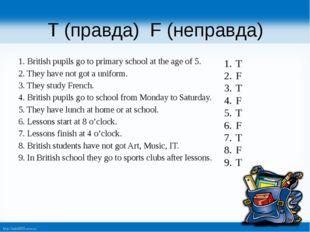 T (правда) F (неправда) 1. British pupils go to primary school at the age of