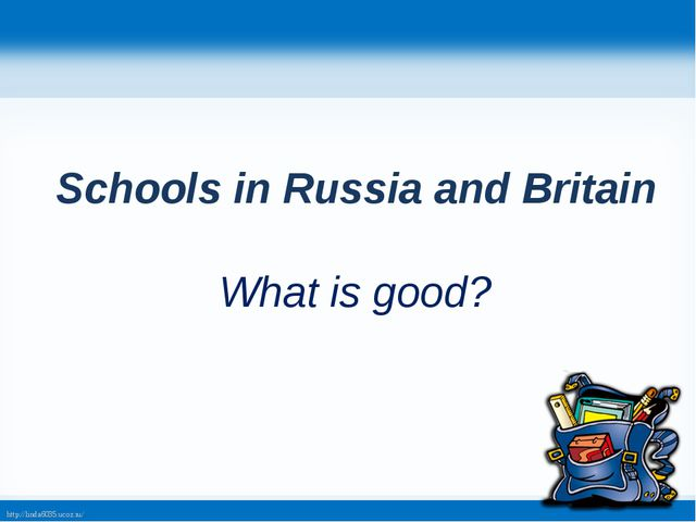 Schools in Russia and Britain What is good? http://linda6035.ucoz.ru/