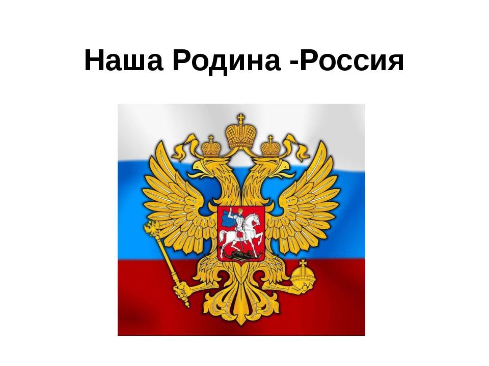 Наша Родина -Россия
