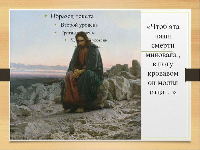 «Чтоб эта чаша смерти миновала , в поту кровавом он молил отца…»