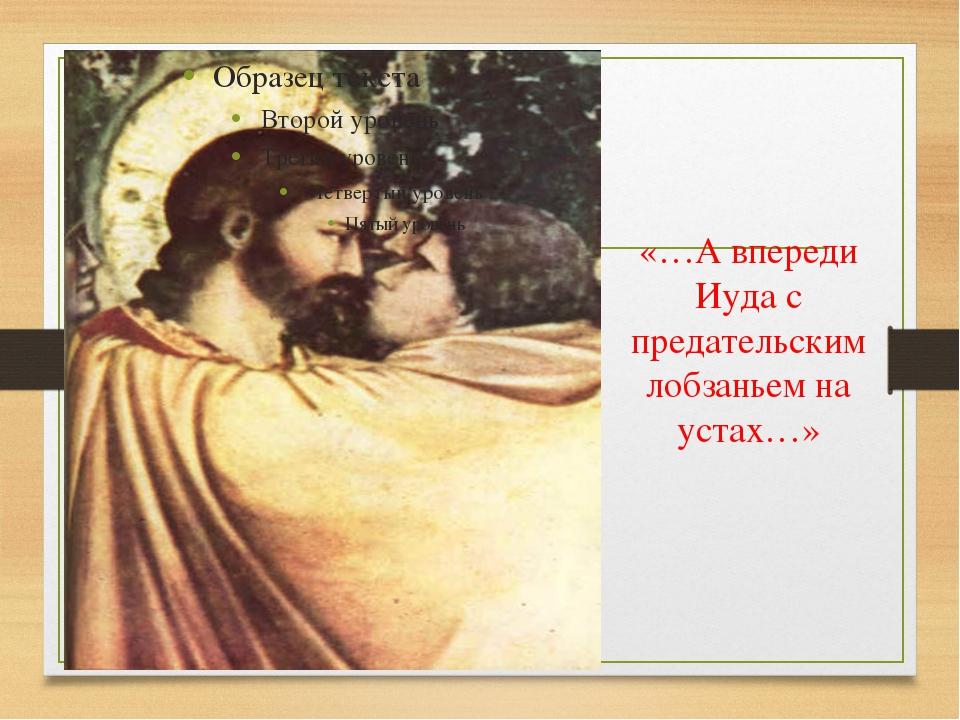 «…А впереди Иуда с предательским лобзаньем на устах…»