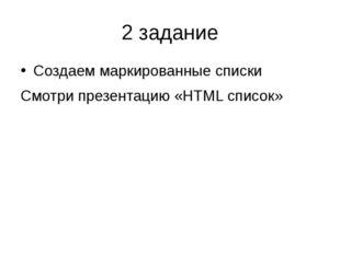 2 задание Создаем маркированные списки Смотри презентацию «HTML список»