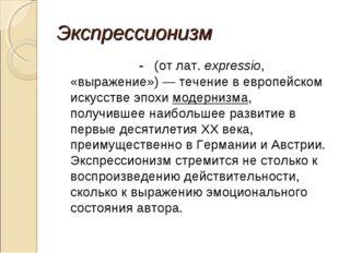 Экспрессионизм - (отлат.expressio, «выражение»)— течение вевропейском ис