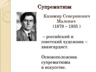 Супрематизм Казимир Северинович Малевич (1879 – 1935 ) – российский и советск