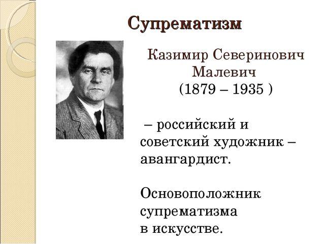 Супрематизм Казимир Северинович Малевич (1879 – 1935 ) – российский и советск...