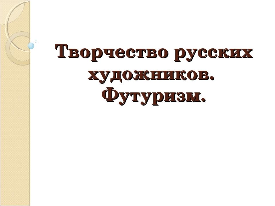 Творчество русских художников. Футуризм.