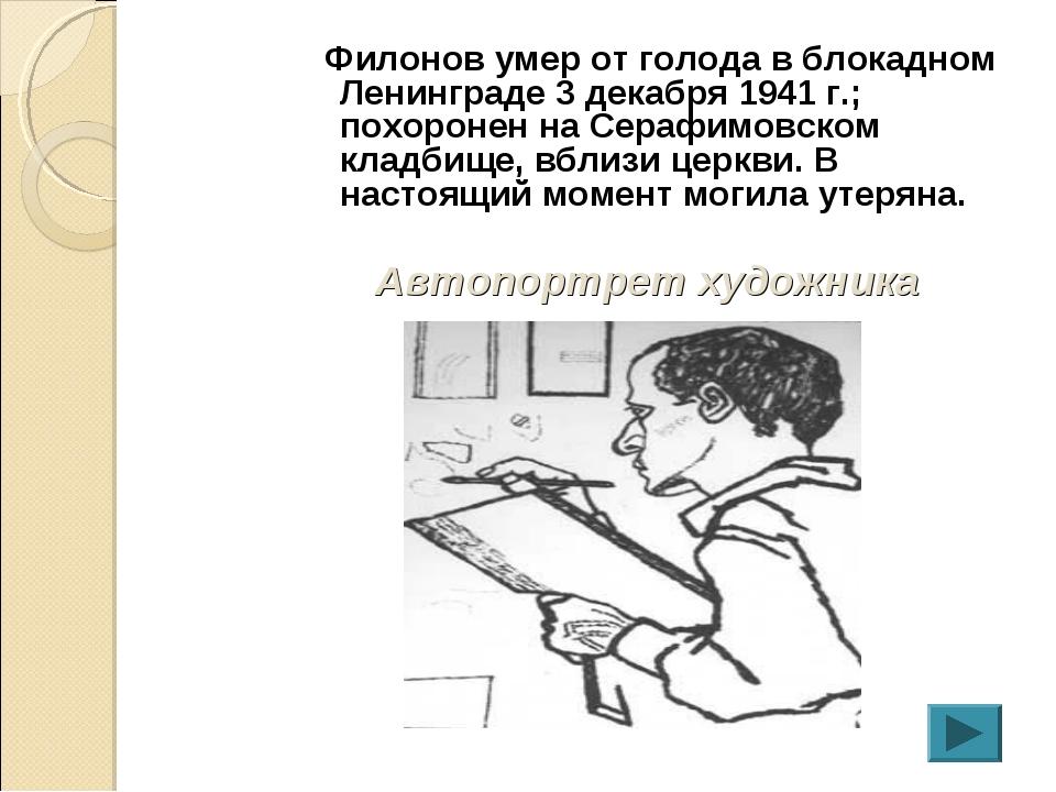Филонов умер от голода в блокадном Ленинграде 3 декабря 1941 г.; похоронен н...