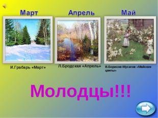 И.Грабарь «Март» Л.Бродская «Апрель» В.Борисов-Мусатов «Майские цветы» Молодц