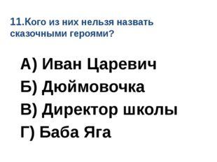 11.Кого из них нельзя назвать сказочными героями? А) Иван Царевич Б) Дюймовоч