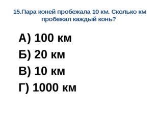 15.Пара коней пробежала 10 км. Сколько км пробежал каждый конь? А) 100 км Б)