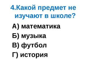 4.Какой предмет не изучают в школе? А) математика Б) музыка В) футбол Г) исто