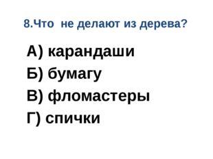 8.Что не делают из дерева? А) карандаши Б) бумагу В) фломастеры Г) спички
