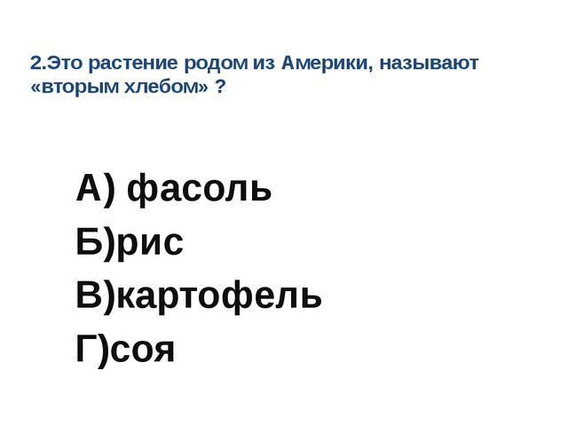 2.Это растение родом из Америки, называют «вторым хлебом» ? А) фасоль Б)рис В...