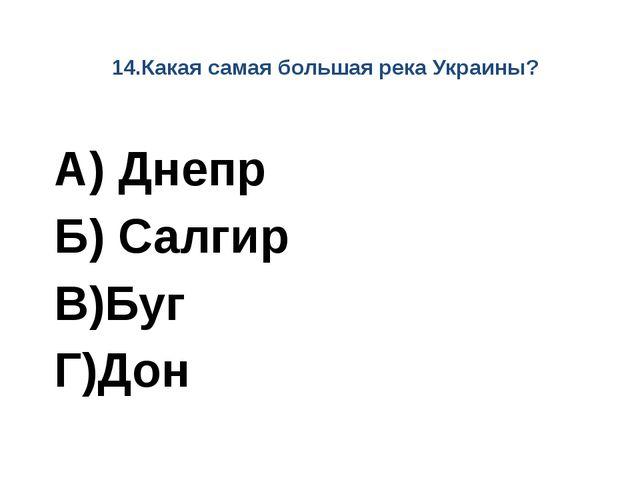 14.Какая самая большая река Украины? А) Днепр Б) Салгир В)Буг Г)Дон