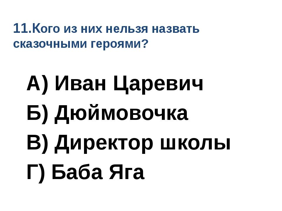 11.Кого из них нельзя назвать сказочными героями? А) Иван Царевич Б) Дюймовоч...