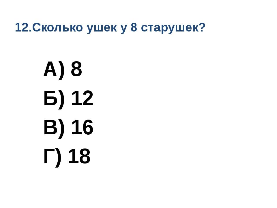 12.Сколько ушек у 8 старушек? А) 8 Б) 12 В) 16 Г) 18
