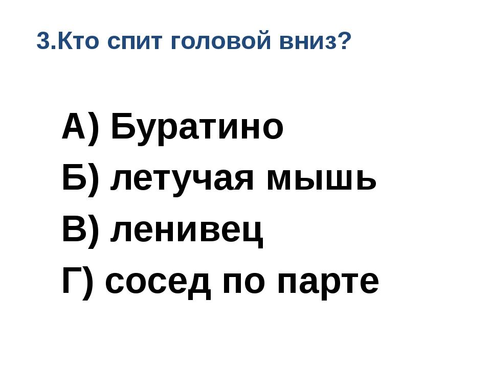 3.Кто спит головой вниз? А) Буратино Б) летучая мышь В) ленивец Г) сосед по...