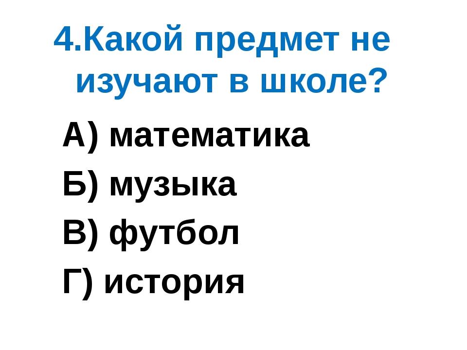 4.Какой предмет не изучают в школе? А) математика Б) музыка В) футбол Г) исто...