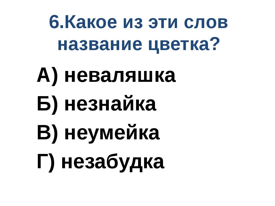 6.Какое из эти слов название цветка? А) неваляшка Б) незнайка В) неумейка Г)...