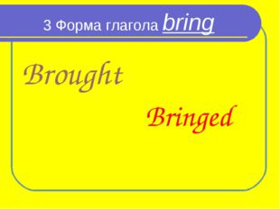 3 Форма глагола bring Brought Bringed