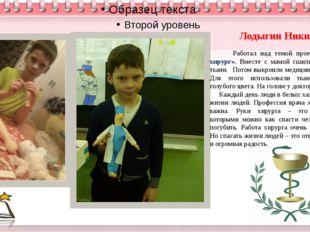Лодыгин Никита Работал над темой проекта «Врач – хирург». Вместе с мамой сши