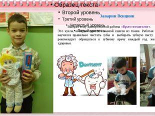 Заварин Венциян Выбрал тему для проектной работы «Врач стоматолог». Это кукл