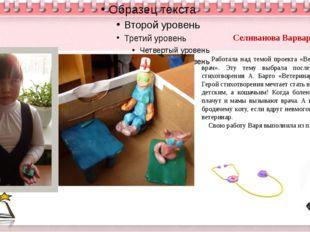 Селиванова Варвара Работала над темой проекта «Ветеринарный врач». Эту тему