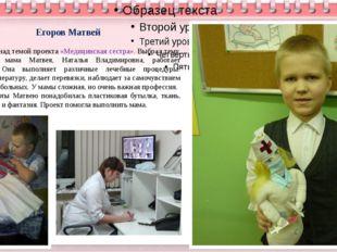 Егоров Матвей Работал над темой проекта «Медицинская сестра». Выбрал тему, п