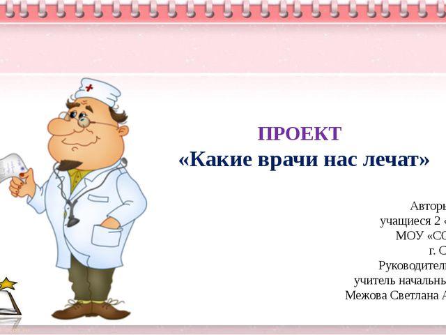ПРОЕКТ «Какие врачи нас лечат» Авторы проекта: учащиеся 2 «а» класса МОУ «СО...