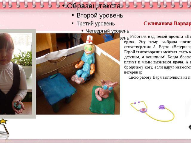 Селиванова Варвара Работала над темой проекта «Ветеринарный врач». Эту тему...