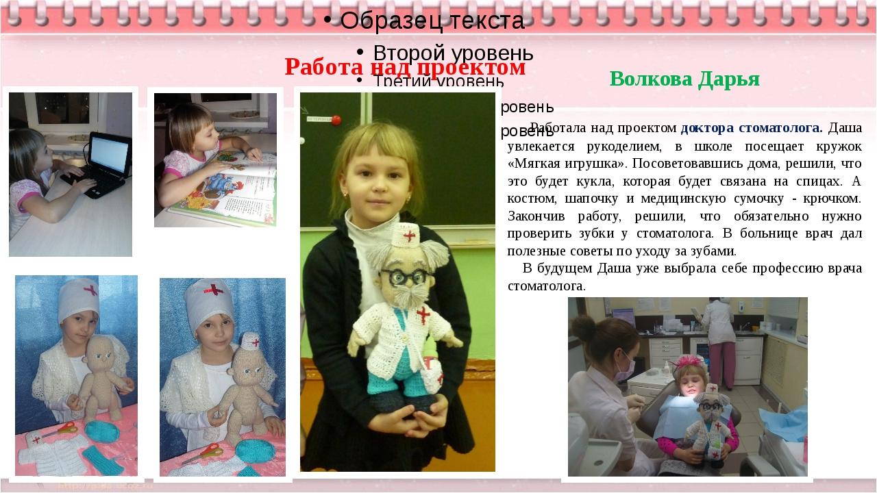 Волкова Дарья Работала над проектом доктора стоматолога. Даша увлекается рук...