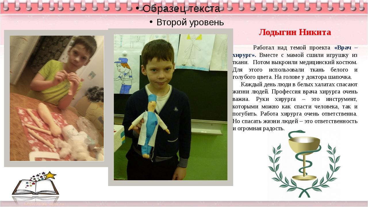 Лодыгин Никита Работал над темой проекта «Врач – хирург». Вместе с мамой сши...