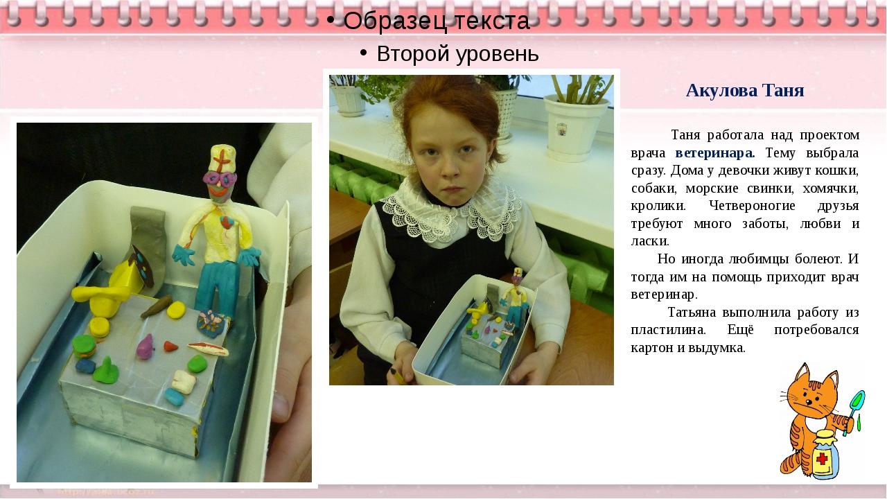 Акулова Таня Таня работала над проектом врача ветеринара. Тему выбрала сразу...