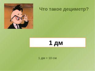 1 дм Что такое дециметр? 1 дм = 10 см