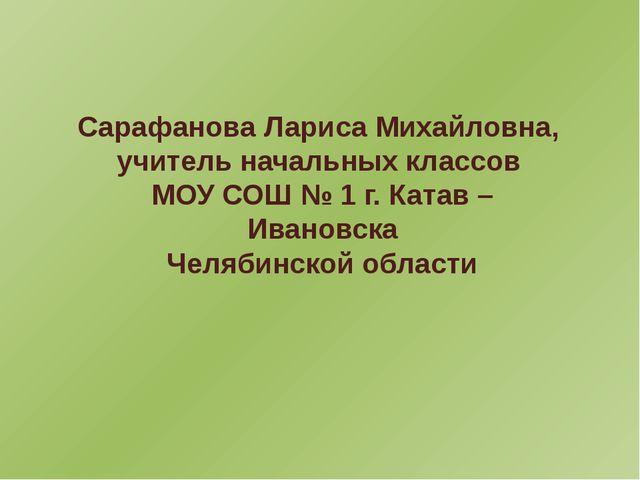 Сарафанова Лариса Михайловна, учитель начальных классов МОУ СОШ № 1 г. Катав...