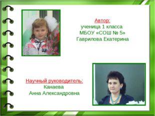 Автор: ученица 1 класса МБОУ «СОШ № 5» Гаврилова Екатерина Научный руководит