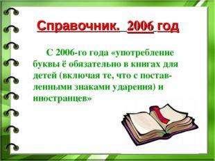 Справочник. 2006 год С 2006-го года «употребление буквы ё обязательно в книга