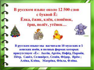 В русском языке около 12 500 слов с буквой Ё: Ёлка, ёжик, клён, слонёнок, ёрш