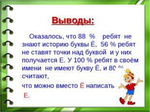 Выводы: Оказалось, что 88 % ребят не знают историю буквы Ё, 56 % ребят не ста