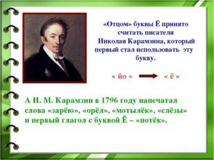 «Отцом» буквы Ё принято считать писателя Николая Карамзина, который первый с