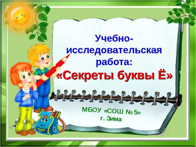 Учебно-исследовательская работа: «Секреты буквы Ё» МБОУ «СОШ № 5» г. Зима