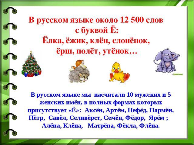 В русском языке около 12 500 слов с буквой Ё: Ёлка, ёжик, клён, слонёнок, ёрш...