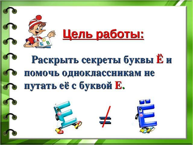 Цель работы: Раскрыть секреты буквы Ё и помочь одноклассникам не путать её с...