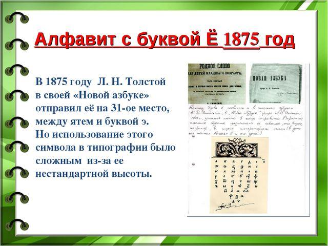 Алфавит с буквой Ё 1875 год В 1875 году Л. Н. Толстой в своей «Новой азбуке»...